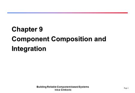 Page 1 Building Reliable Component-based Systems Ivica Crnkovic Chapter 9 Component Composition and Integration.