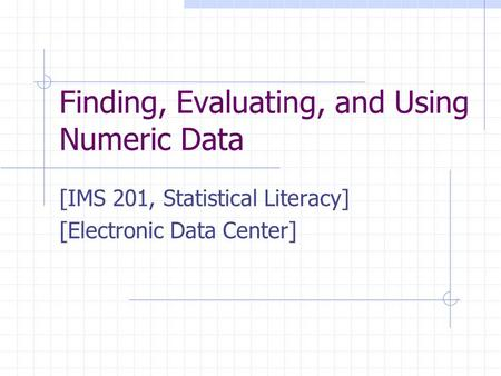 Finding, Evaluating, and Using Numeric Data [IMS 201, Statistical Literacy] [Electronic Data Center] This presentation will probably involve audience discussion,