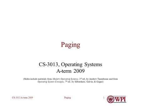 PagingCS-3013 A-term 20091 Paging CS-3013, Operating Systems A-term 2009 (Slides include materials from Modern Operating Systems, 3 rd ed., by Andrew Tanenbaum.