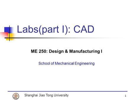 Shanghai Jiao Tong University 1 Labs(part I): CAD ME 250: Design & Manufacturing I School of Mechanical Engineering.