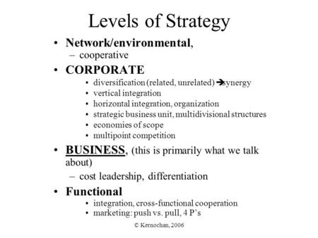 © Kernochan, 2006 Levels of Strategy Network/environmental, –cooperative CORPORATE diversification (related, unrelated)  synergy vertical integration.