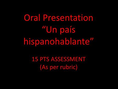 "Oral Presentation ""Un país hispanohablante"" 15 PTS ASSESSMENT (As per rubric)"