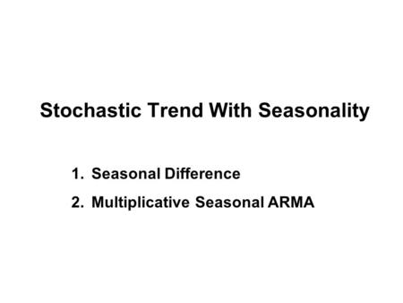 Stochastic Trend With Seasonality 1.Seasonal Difference 2.Multiplicative Seasonal ARMA.