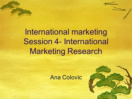1 International marketing Session 4- International Marketing Research Ana Colovic.