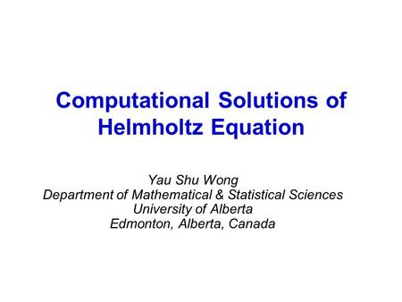 Computational Solutions of Helmholtz Equation Yau Shu Wong Department of Mathematical & Statistical Sciences University of Alberta Edmonton, Alberta, Canada.