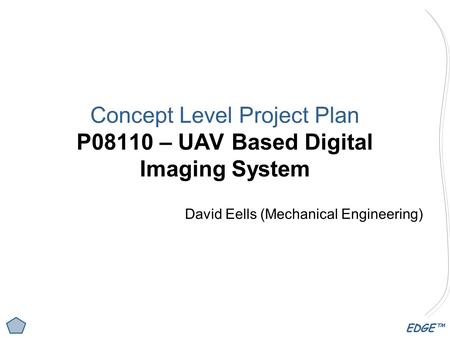 EDGE™ Concept Level Project Plan P08110 – UAV Based Digital Imaging System David Eells (Mechanical Engineering)