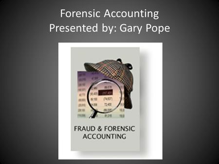 Forensic Accounting Presented by: Gary Pope. What Is Forensic Accounting? Forensic Accounting the practice of utilizing accounting, auditing, and investigative.