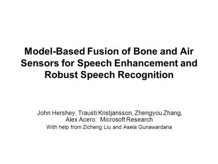 Model-Based Fusion of Bone and Air Sensors for Speech Enhancement and Robust Speech Recognition John Hershey, Trausti Kristjansson, Zhengyou Zhang, Alex.