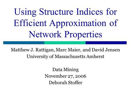 Using Structure Indices for Efficient Approximation of Network Properties Matthew J. Rattigan, Marc Maier, and David Jensen University of Massachusetts.
