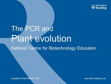 National Centre for Biotechnology Education www.ncbe.reading.ac.uk The PCR and Plant evolution Copyright © Dean Madden, 2012.