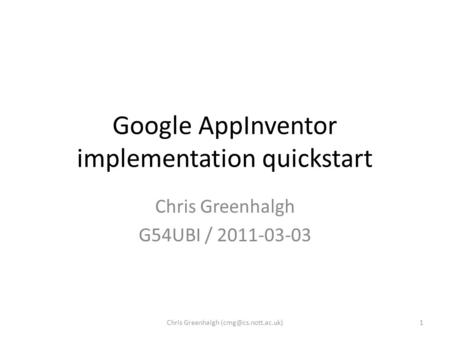 Google AppInventor implementation quickstart Chris Greenhalgh G54UBI / 2011-03-03 1Chris Greenhalgh