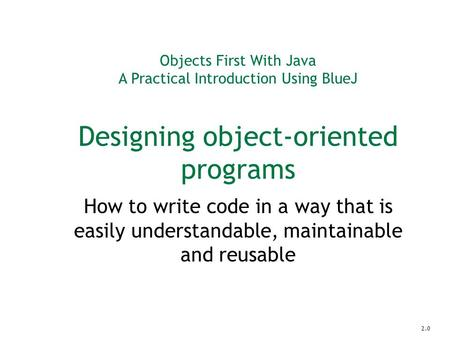 Objects First With Java A Practical Introduction Using BlueJ Designing object-oriented programs How to write code in a way that is easily understandable,