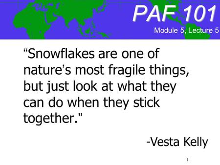 "1 PAF101 PAF 101 ""Snowflakes are one of nature's most fragile things, but just look at what they can do when they stick together."" -Vesta Kelly Module."