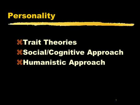 1 Personality zTrait Theories zSocial/Cognitive Approach zHumanistic Approach.
