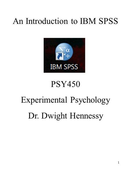 1 An Introduction to IBM SPSS PSY450 Experimental Psychology Dr. Dwight Hennessy.
