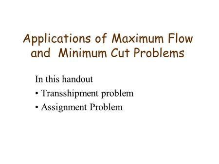 Applications of Maximum Flow and Minimum Cut Problems In this handout Transshipment problem Assignment Problem.