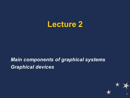 1 Lecture 2 Main components of graphical systems Graphical devices.