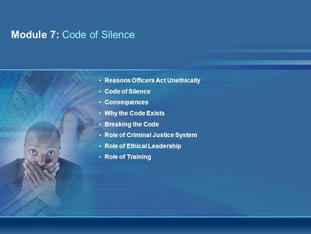 Module 7: Code of Silence Integrity Awareness and Workplace Ethics WorkshopPage 1 Reasons Officers Act Unethically Code of Silence Consequences Why the.