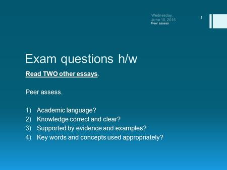 Exam questions h/w Read TWO other essays. Peer assess. 1)Academic language? 2)Knowledge correct and clear? 3)Supported by evidence and examples? 4)Key.