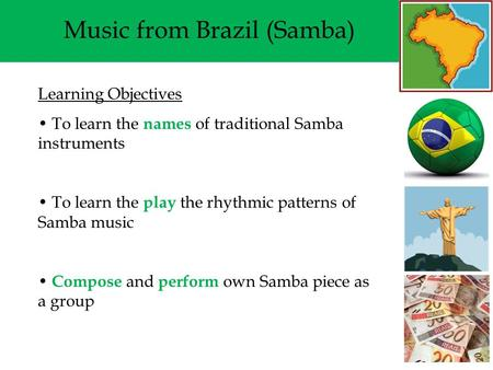 Music from Brazil (Samba) Learning Objectives To learn the names of traditional Samba instruments To learn the play the rhythmic patterns of Samba music.