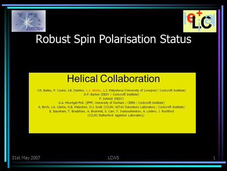 31st May 2007LCWS1 Robust Spin Polarisation Status Helical Collaboration I.R. Bailey, P. Cooke, J.B. Dainton, L.J. Jenner, L.I. Malysheva (University of.