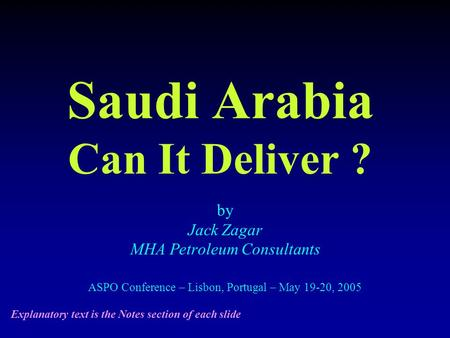 Saudi Arabia Can It Deliver ? by Jack Zagar MHA Petroleum Consultants ASPO Conference – Lisbon, Portugal – May 19-20, 2005 Explanatory text is the Notes.