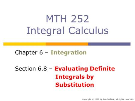 MTH 252 Integral Calculus Chapter 6 – Integration Section 6.8 – Evaluating Definite Integrals by Substitution Copyright © 2005 by Ron Wallace, all rights.
