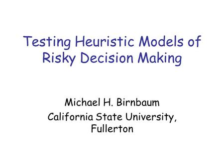 Testing Heuristic Models of Risky Decision Making Michael H. Birnbaum California State University, Fullerton.