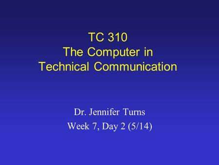 TC 310 The Computer in Technical Communication Dr. Jennifer Turns Week 7, Day 2 (5/14)