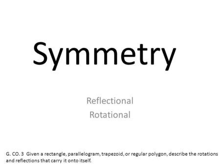 Symmetry Reflectional Rotational G. CO. 3 Given a rectangle, parallelogram, trapezoid, or regular polygon, describe the rotations and reflections that.