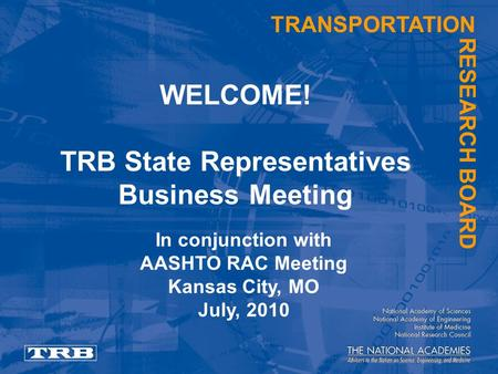 TRANSPORTATION RESEARCH BOARD WELCOME! TRB State Representatives Business Meeting In conjunction with AASHTO RAC Meeting Kansas City, MO July, 2010.
