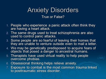 Anxiety Disorders True or False? 1. People who experience a panic attack often think they are having a heart attack. 2. The same drugs used to treat schizophrenia.