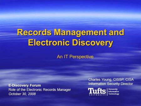 Records Management and Electronic Discovery Charles Young, CISSP, CISA Information Security Director An IT Perspective E-Discovery Forum Role of the Electronic.