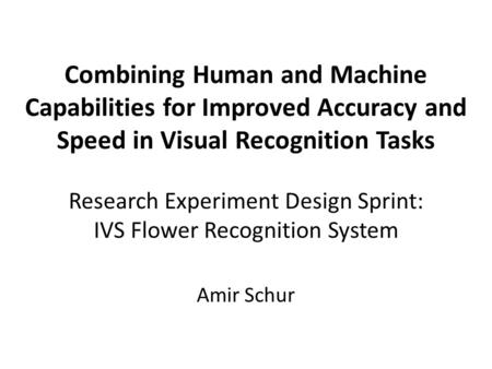 Combining Human and Machine Capabilities for Improved Accuracy and Speed in Visual Recognition Tasks Research Experiment Design Sprint: IVS Flower Recognition.