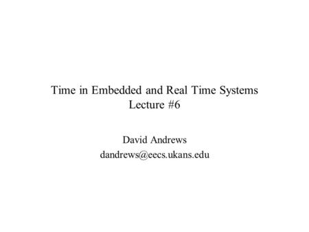Time in Embedded and Real Time Systems Lecture #6 David Andrews
