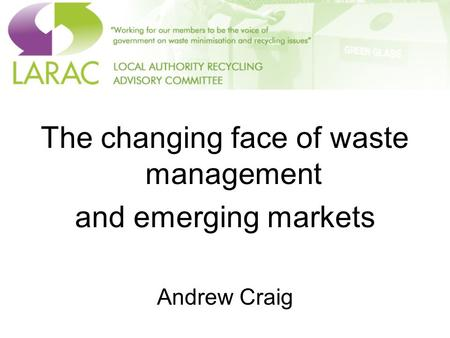 The changing face of waste management and emerging markets Andrew Craig.
