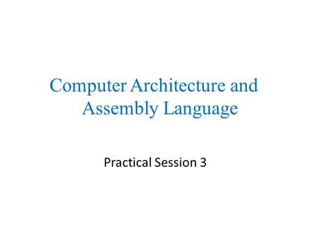 Practical Session 3 Computer Architecture and Assembly Language.