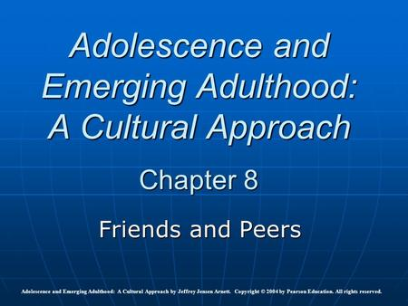 Adolescence and Emerging Adulthood: A Cultural Approach Chapter 8 Friends and Peers Adolescence and Emerging Adulthood: A Cultural Approach by Jeffrey.