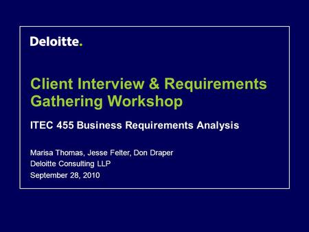 Client Interview & Requirements Gathering Workshop ITEC 455 Business Requirements Analysis September 28, 2010 Marisa Thomas, Jesse Felter, Don Draper Deloitte.