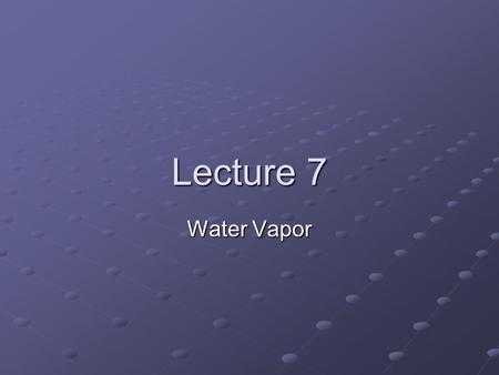Lecture 7 Water Vapor. Water Vapor amount in the air is variable. Concentration of water vapor can be quantified by: Vapor pressure Mixing ratio Specific.