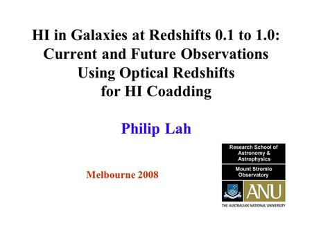 HI in Galaxies at Redshifts 0.1 to 1.0: Current and Future Observations Using Optical Redshifts for HI Coadding Melbourne 2008 Philip Lah.