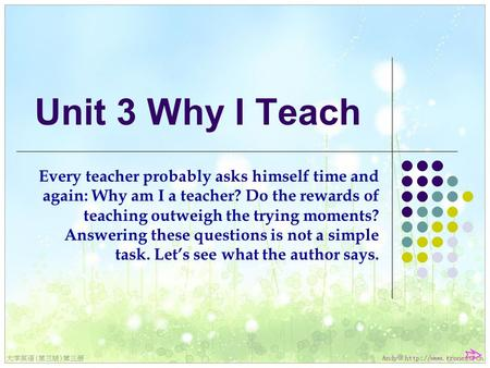 Unit 3 Why I Teach Every teacher probably asks himself time and again: Why am I a teacher? Do the rewards of teaching outweigh the trying moments? Answering.