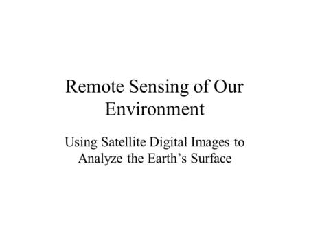 Remote Sensing of Our Environment Using Satellite Digital Images to Analyze the Earth's Surface.