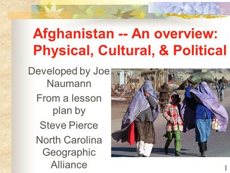 1 Afghanistan -- An overview: Physical, Cultural, & Political Developed by Joe Naumann From a lesson plan by Steve Pierce North Carolina Geographic Alliance.