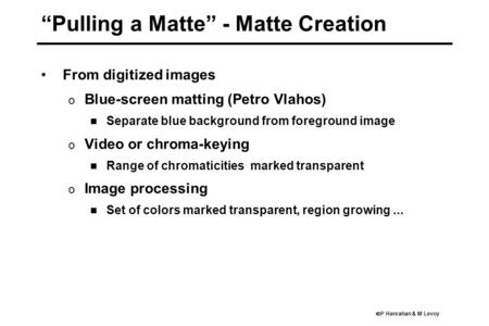 " P Hanrahan & M Levoy ""Pulling a Matte"" - Matte Creation From digitized images o Blue-screen matting (Petro Vlahos) Separate blue background from foreground."
