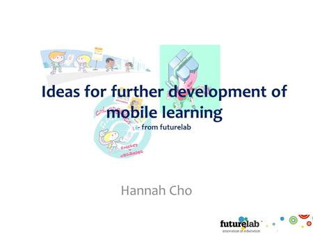 Ideas for further development of mobile learning - from futurelab Hannah Cho.