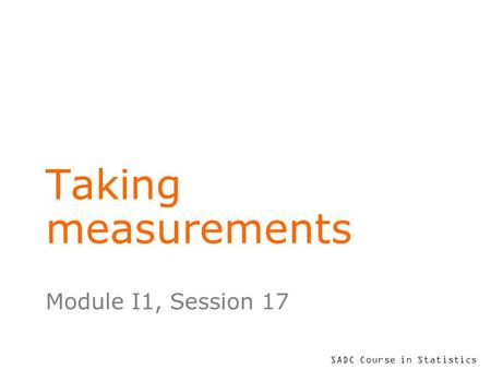 SADC Course in Statistics Taking measurements Module I1, Session 17.