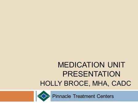 Pinnacle Treatment Centers MEDICATION UNIT PRESENTATION HOLLY BROCE, MHA, CADC.