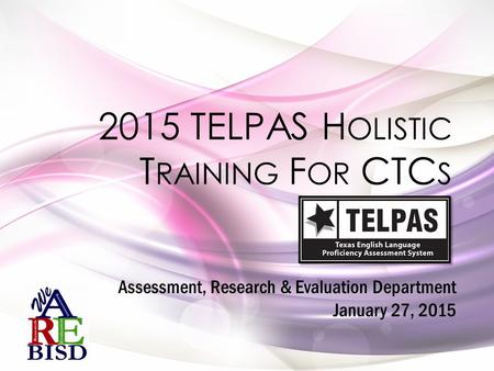 2015 TELPAS H OLISTIC T RAINING F OR CTC S Assessment, Research & Evaluation Department January 27, 2015.