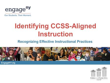 EngageNY.org Identifying CCSS-Aligned Instruction Recognizing Effective Instructional Practices.